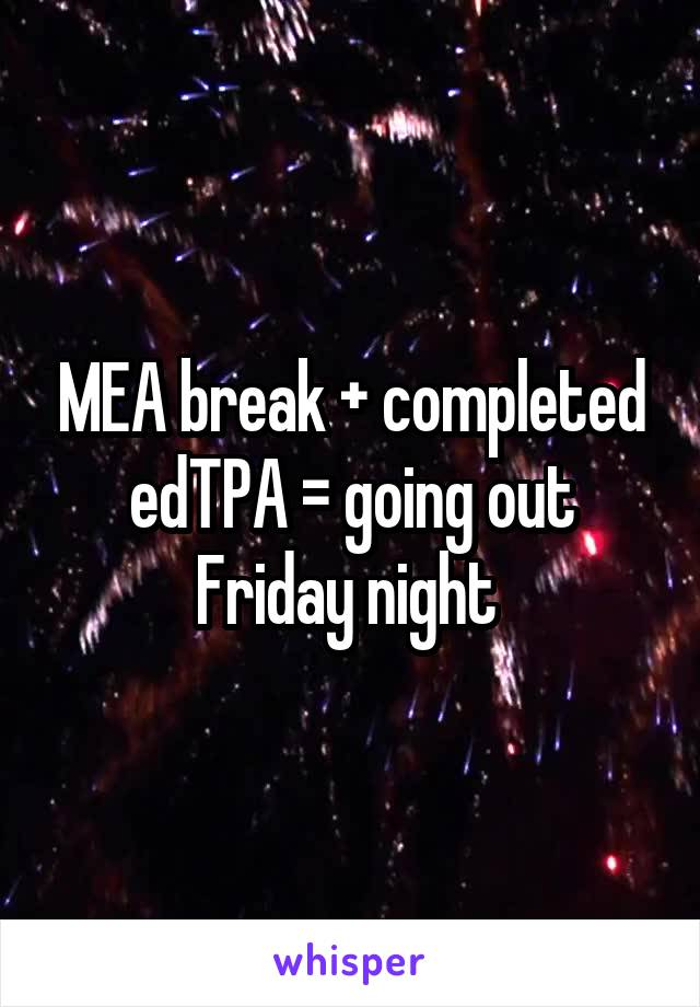 MEA break + completed edTPA = going out Friday night