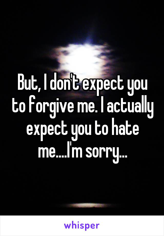 But, I don't expect you to forgive me. I actually expect you to hate me....I'm sorry...
