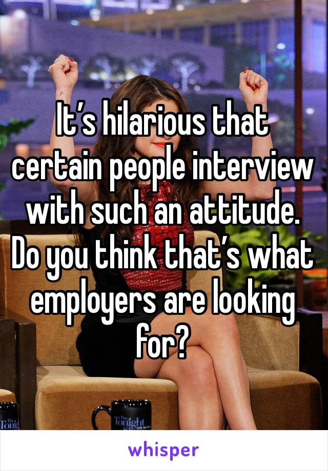 It's hilarious that certain people interview with such an attitude. Do you think that's what employers are looking for?