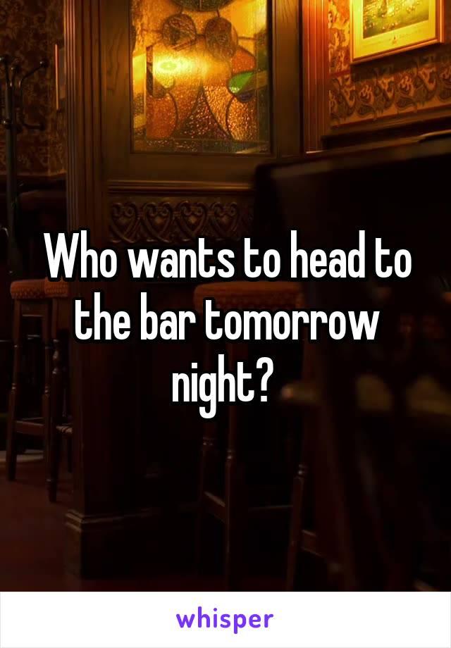 Who wants to head to the bar tomorrow night?