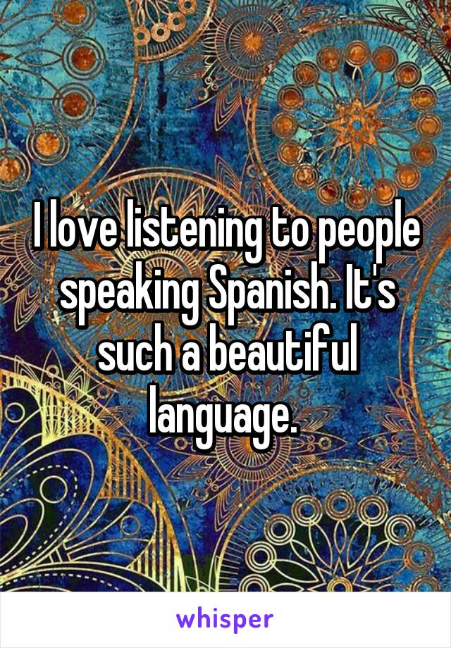 I love listening to people speaking Spanish. It's such a beautiful language.