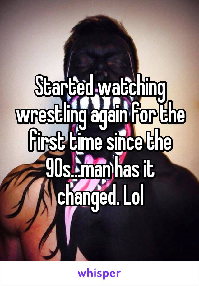 Started watching wrestling again for the first time since the 90s...man has it changed. Lol