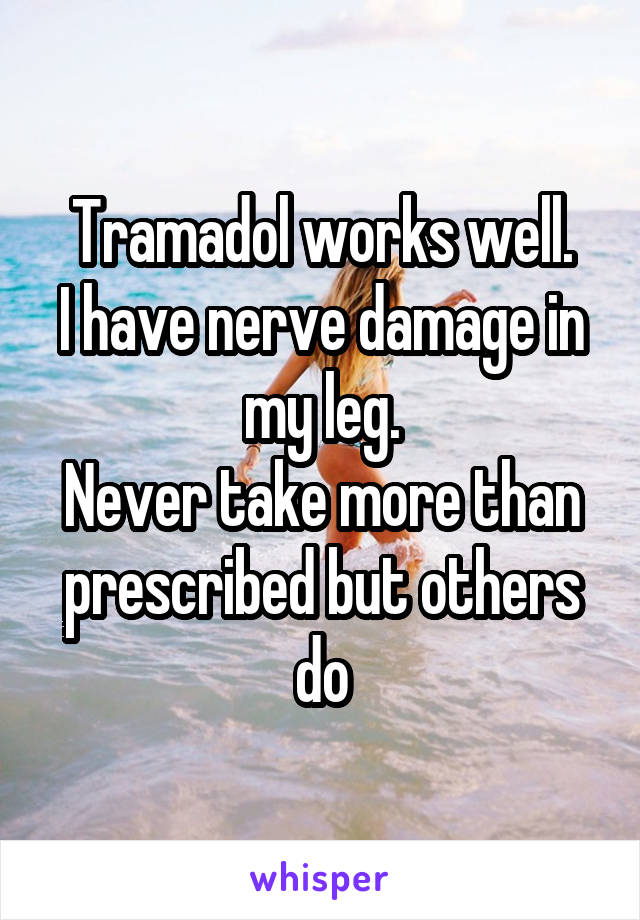 Tramadol works well. I have nerve damage in my leg. Never take more than prescribed but others do