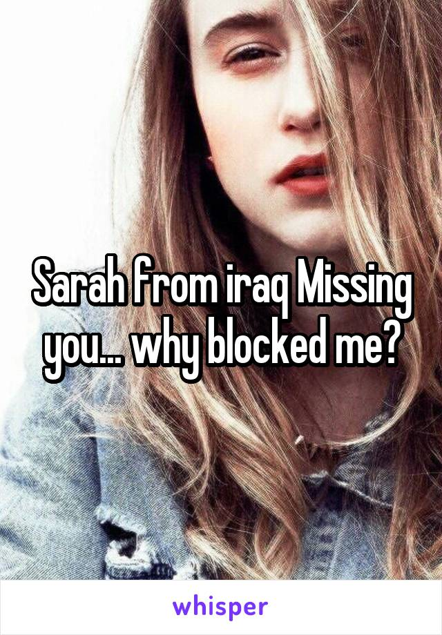 Sarah from iraq Missing you... why blocked me?