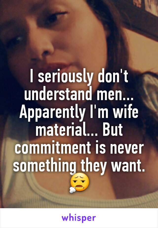 I seriously don't understand men... Apparently I'm wife material... But commitment is never something they want. 😧