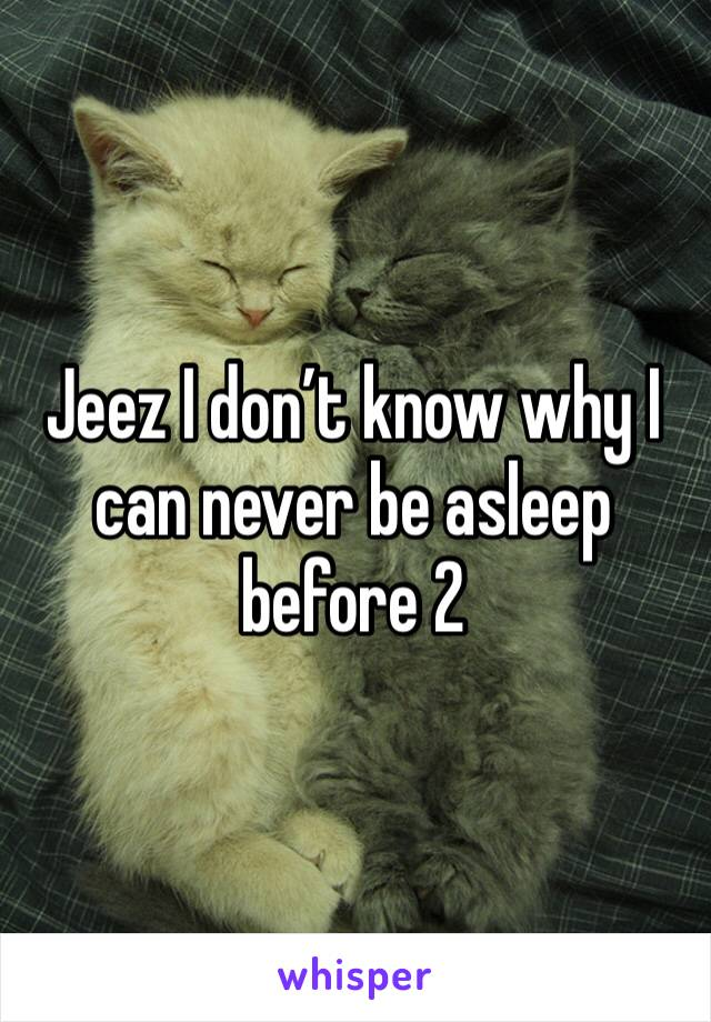 Jeez I don't know why I can never be asleep before 2