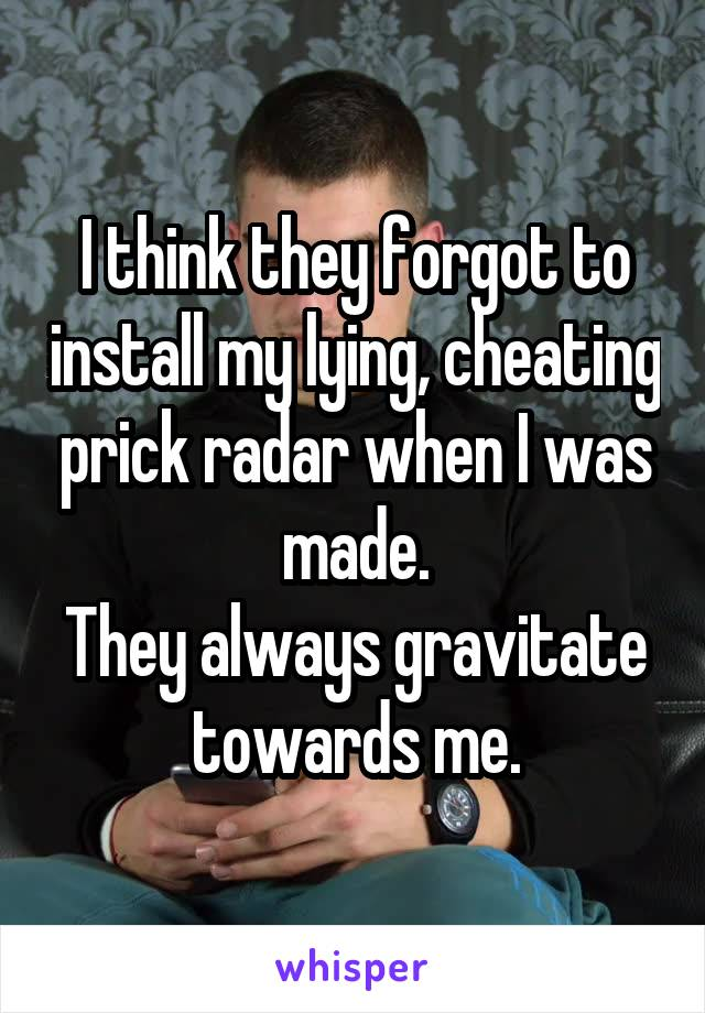 I think they forgot to install my lying, cheating prick radar when I was made. They always gravitate towards me.