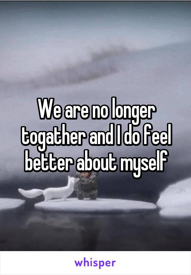 We are no longer togather and I do feel better about myself