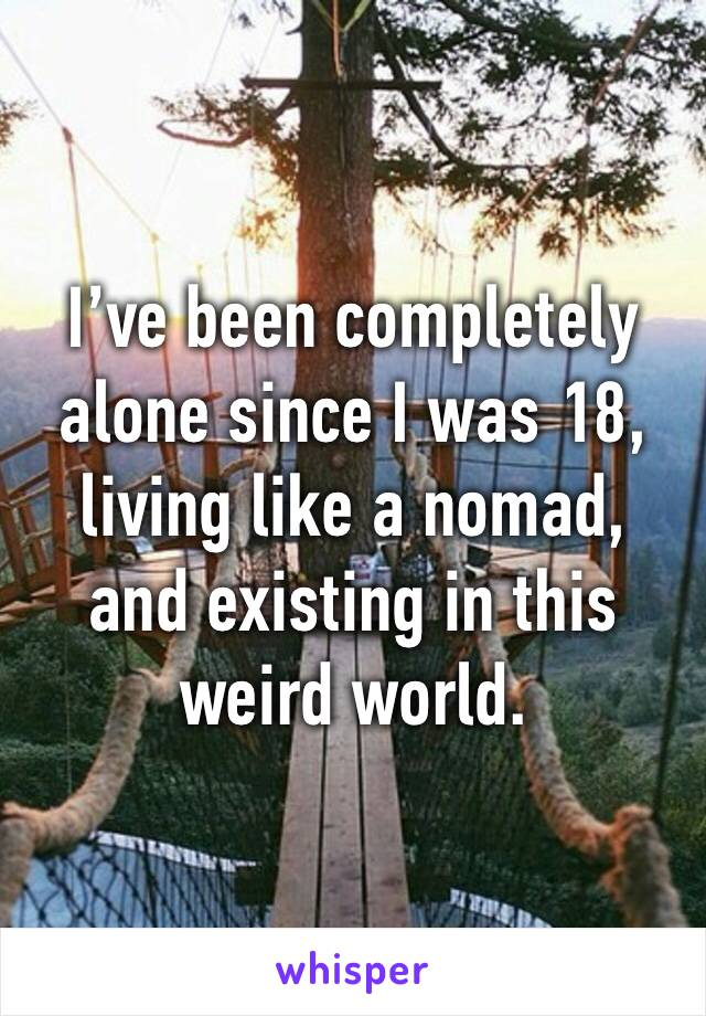 I've been completely alone since I was 18, living like a nomad, and existing in this weird world.