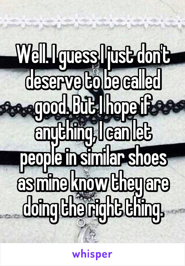 Well. I guess I just don't deserve to be called good. But I hope if anything, I can let people in similar shoes as mine know they are doing the right thing.