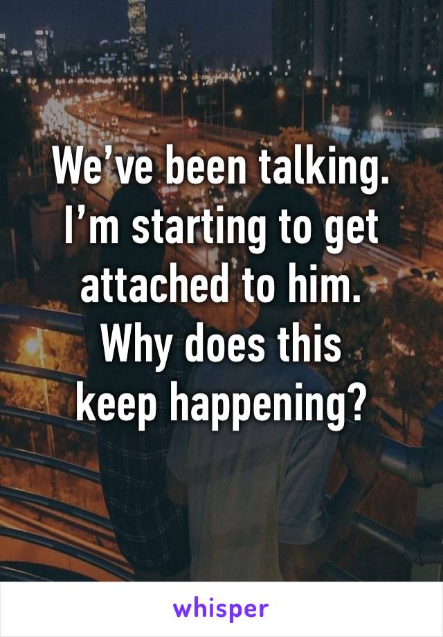 We've been talking. I'm starting to get attached to him. Why does this keep happening?