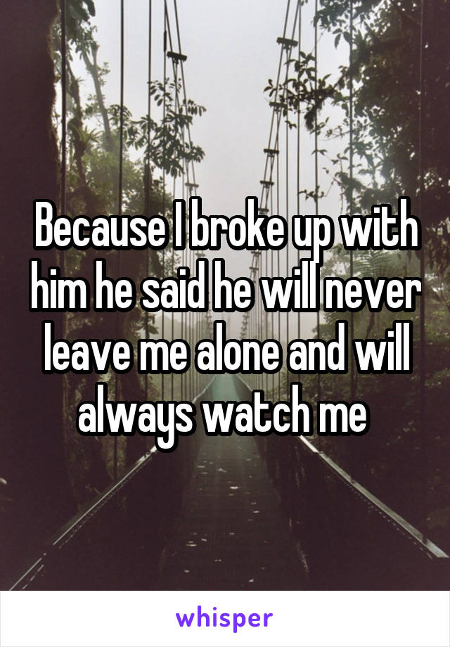 Because I broke up with him he said he will never leave me alone and will always watch me