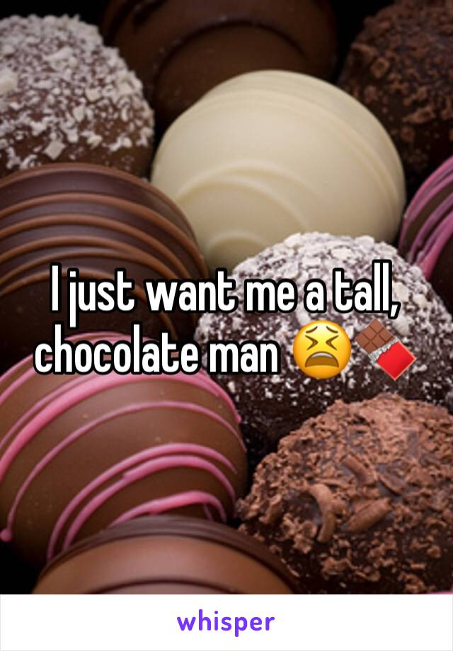 I just want me a tall, chocolate man 😫🍫