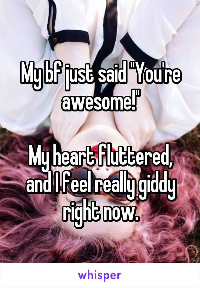 """My bf just said """"You're awesome!""""  My heart fluttered, and I feel really giddy right now."""