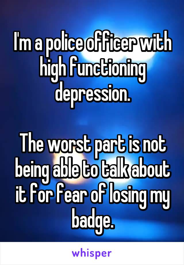I'm a police officer with high functioning depression.  The worst part is not being able to talk about it for fear of losing my badge.