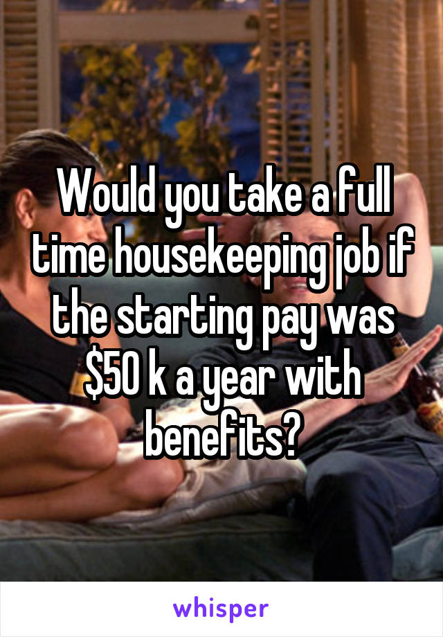 Would you take a full time housekeeping job if the starting pay was $50 k a year with benefits?