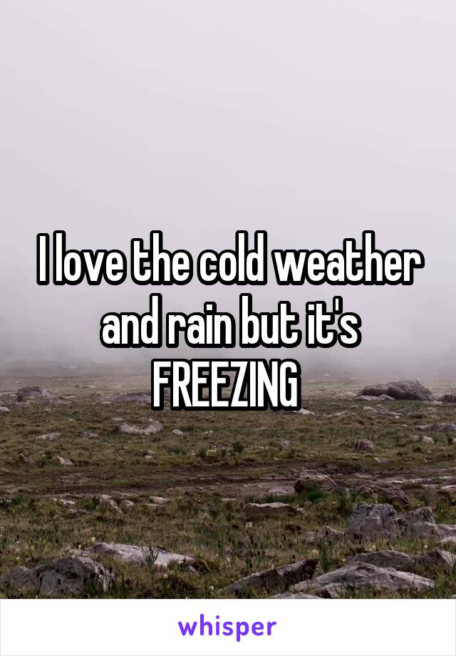 I love the cold weather and rain but it's FREEZING
