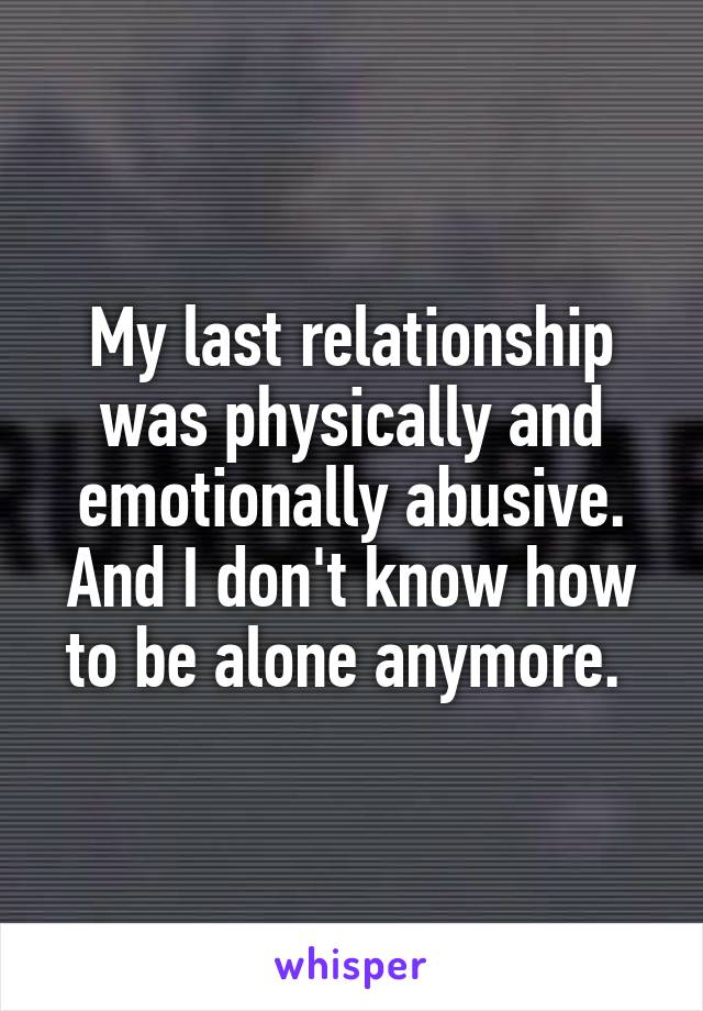 My last relationship was physically and emotionally abusive. And I don't know how to be alone anymore.