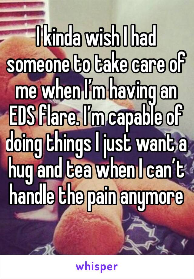 I kinda wish I had someone to take care of me when I'm having an EDS flare. I'm capable of doing things I just want a hug and tea when I can't handle the pain anymore
