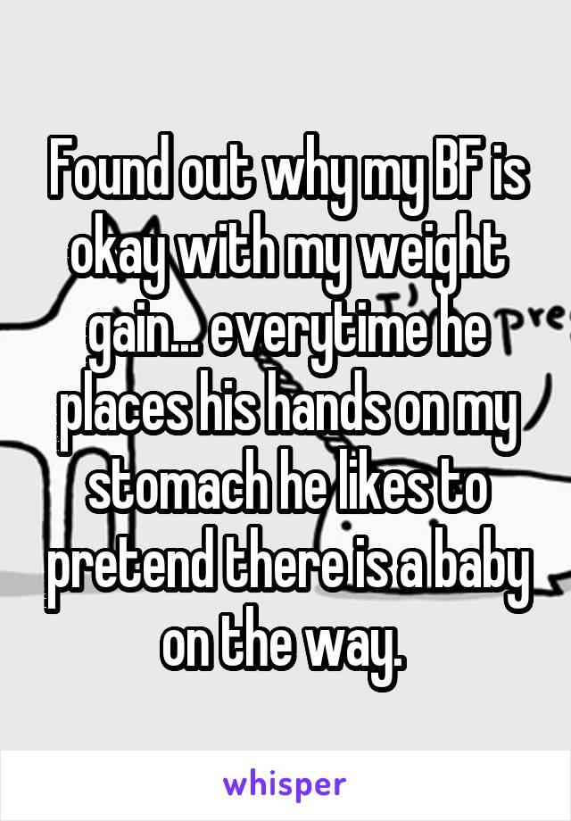 Found out why my BF is okay with my weight gain... everytime he places his hands on my stomach he likes to pretend there is a baby on the way.