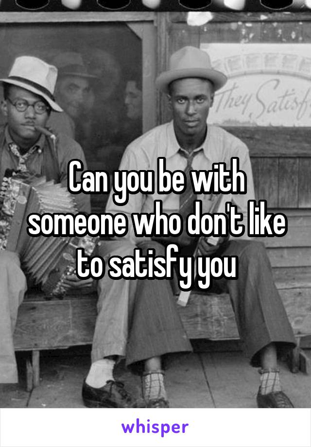 Can you be with someone who don't like to satisfy you