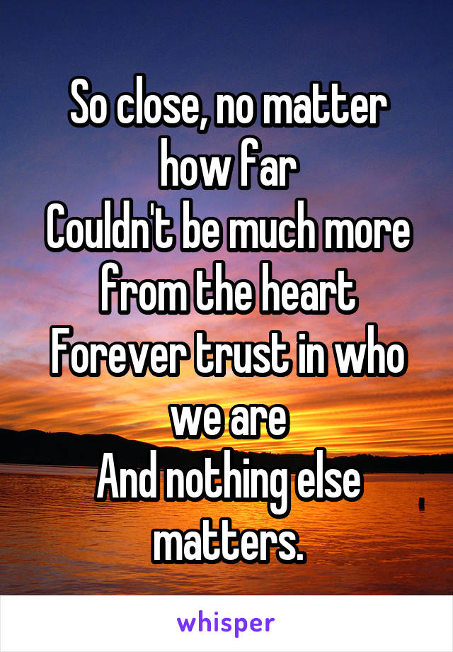 So close, no matter how far Couldn't be much more from the heart Forever trust in who we are And nothing else matters.
