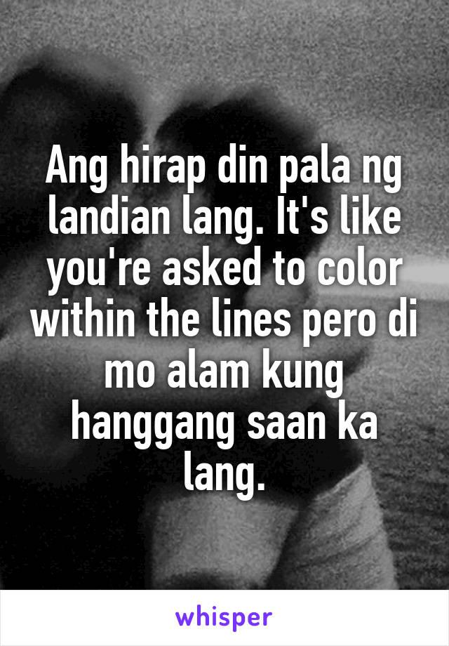 Ang hirap din pala ng landian lang. It's like you're asked to color within the lines pero di mo alam kung hanggang saan ka lang.