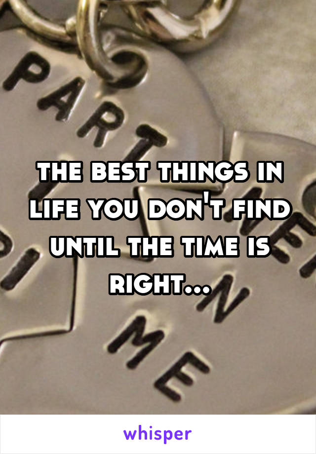 the best things in life you don't find until the time is right...