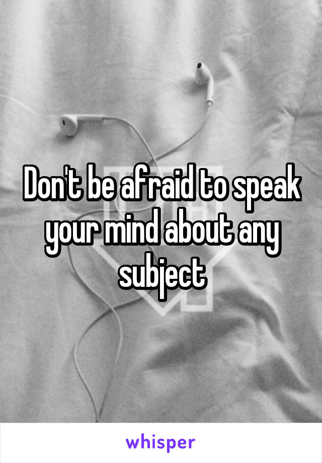Don't be afraid to speak your mind about any subject