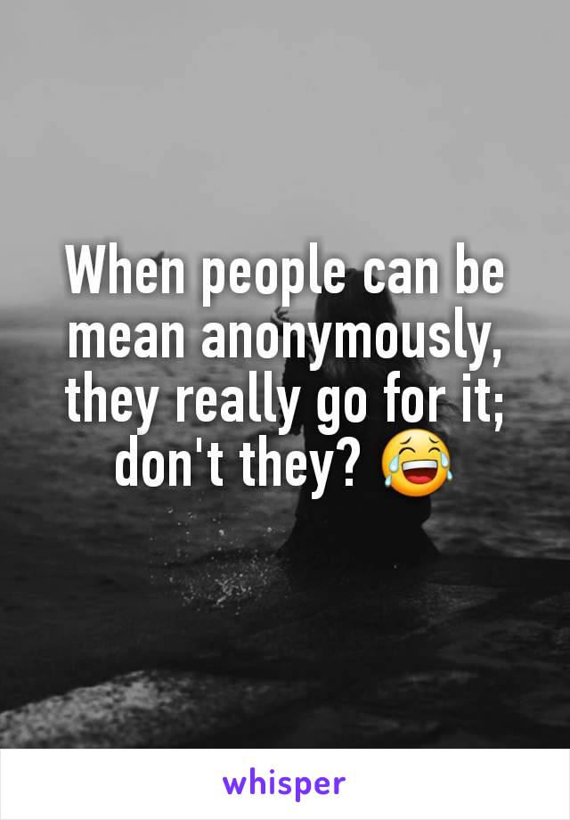 When people can be mean anonymously, they really go for it; don't they? 😂