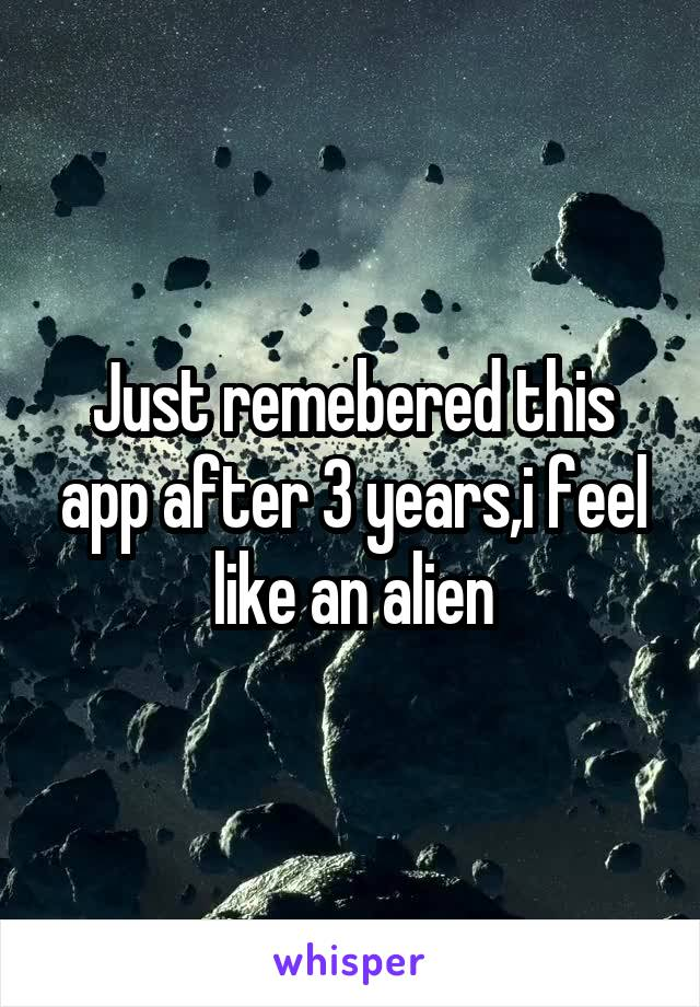 Just remebered this app after 3 years,i feel like an alien
