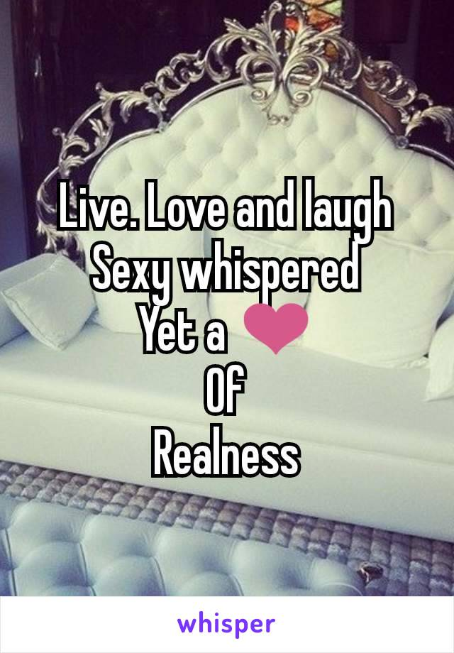 Live. Love and laugh Sexy whispered Yet a ❤️ Of Realness