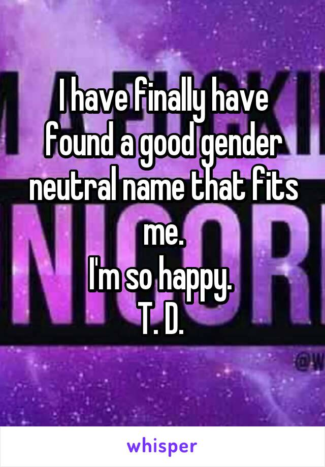 I have finally have found a good gender neutral name that fits me. I'm so happy.  T. D.