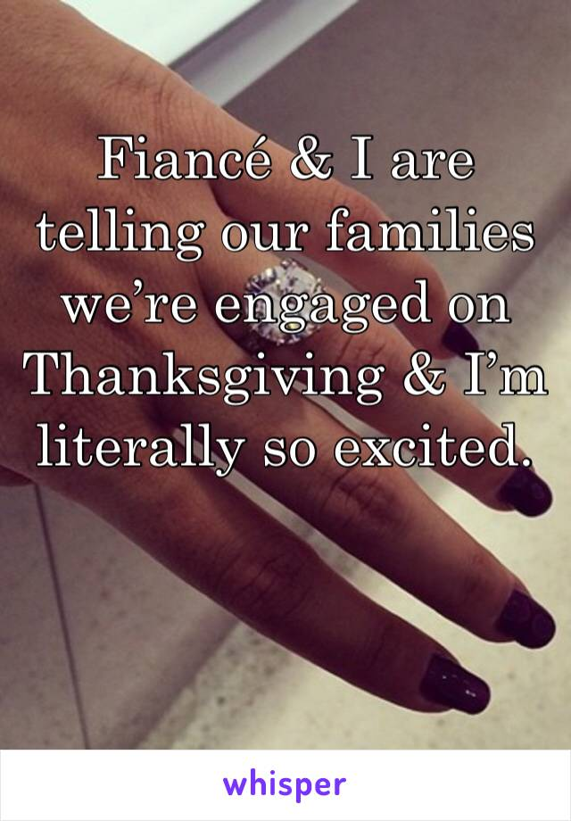 Fiancé & I are telling our families we're engaged on Thanksgiving & I'm literally so excited.