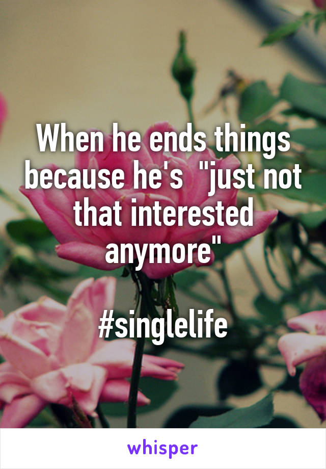 "When he ends things because he's  ""just not that interested anymore""  #singlelife"