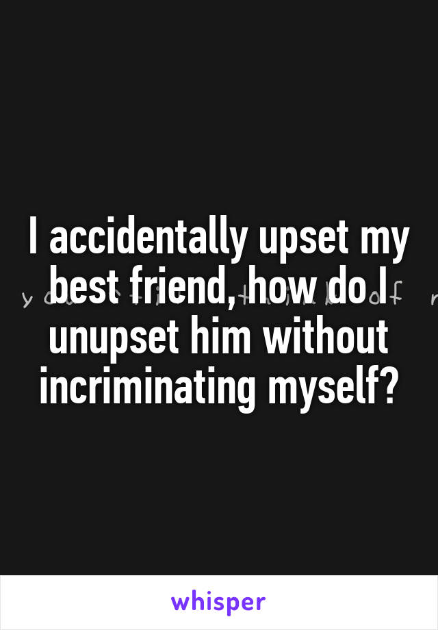 I accidentally upset my best friend, how do I unupset him without incriminating myself?