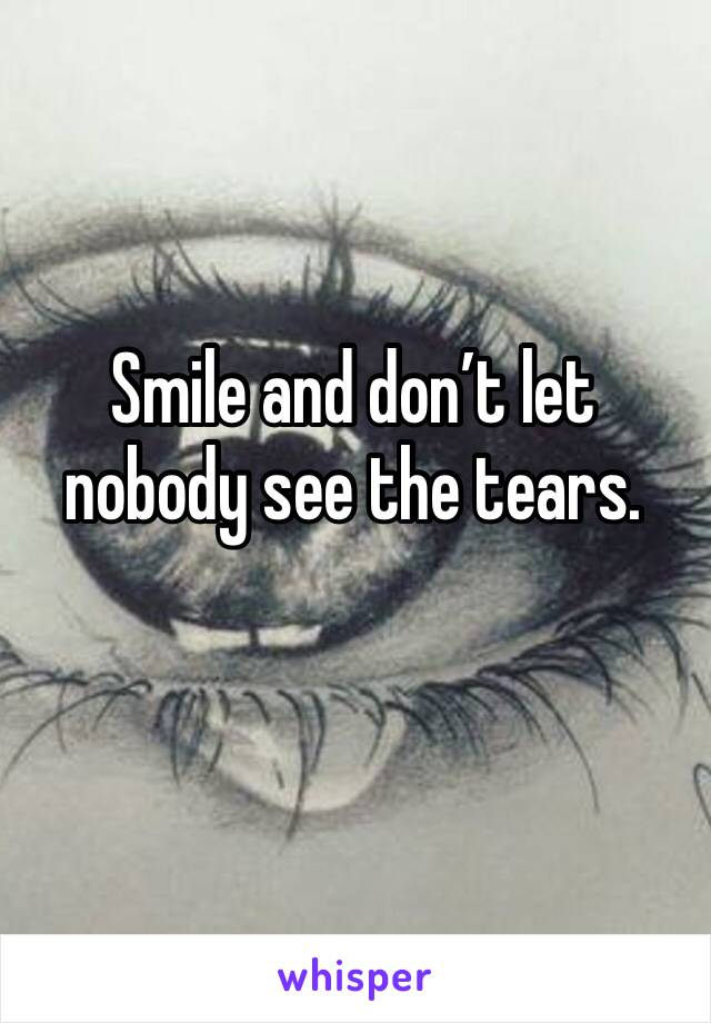 Smile and don't let nobody see the tears.