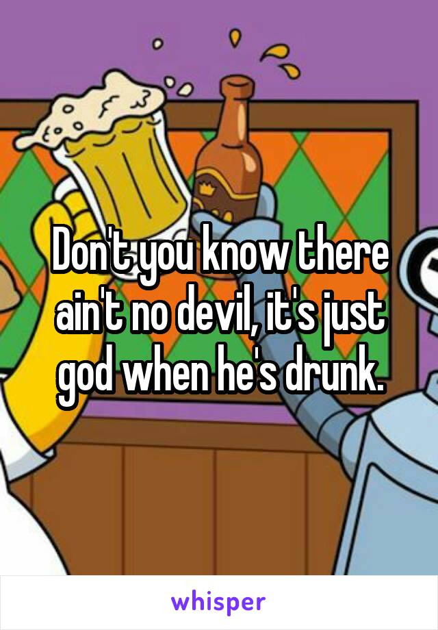 Don't you know there ain't no devil, it's just god when he's drunk.