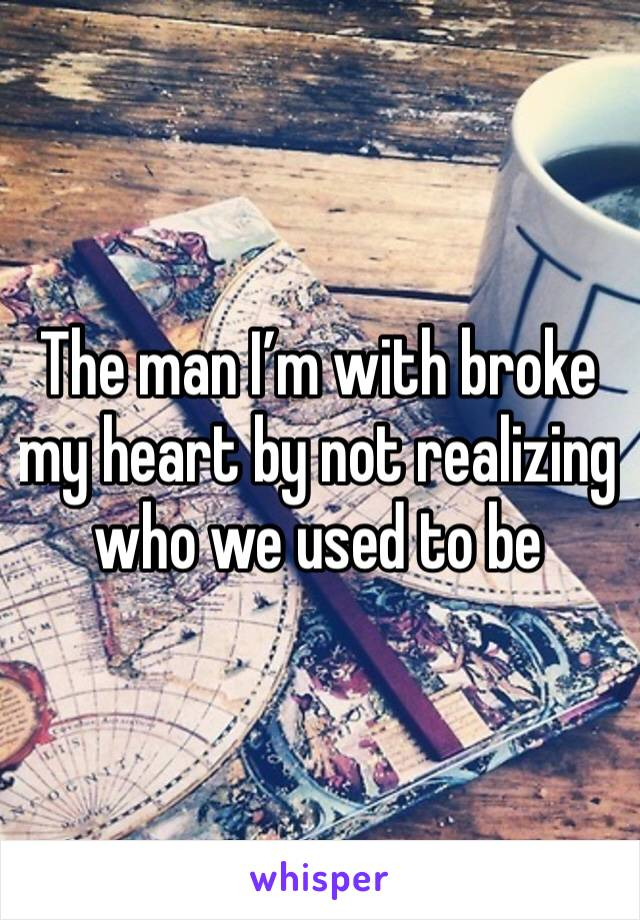 The man I'm with broke my heart by not realizing who we used to be