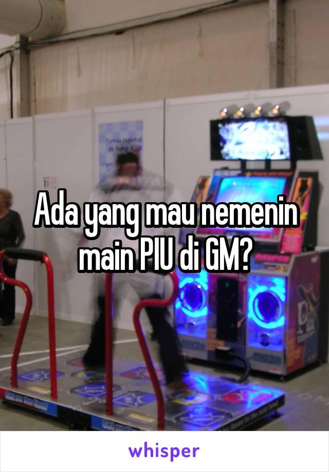 Ada yang mau nemenin main PIU di GM?