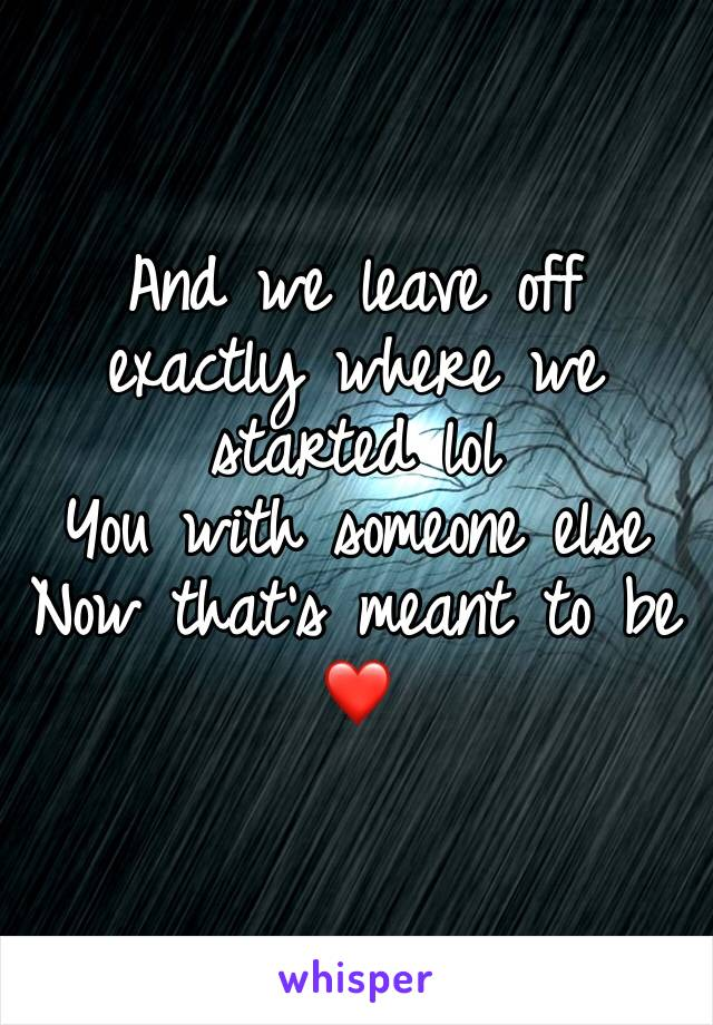 And we leave off exactly where we started lol You with someone else Now that's meant to be ❤️