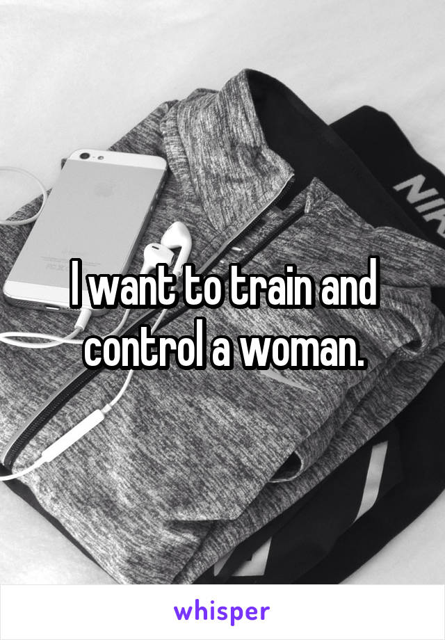 I want to train and control a woman.