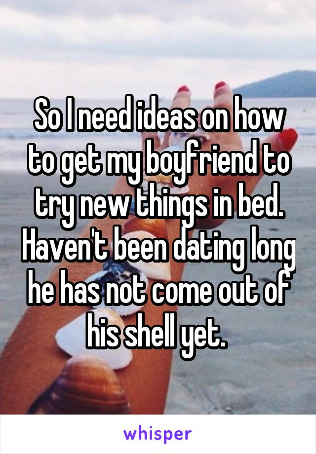 So I need ideas on how to get my boyfriend to try new things in bed. Haven't been dating long he has not come out of his shell yet.