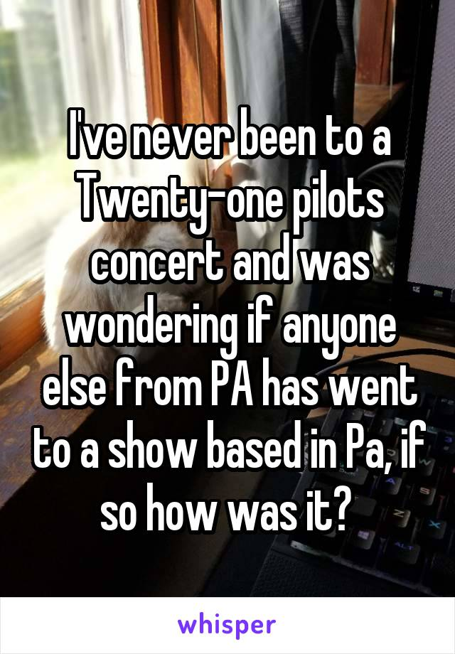 I've never been to a Twenty-one pilots concert and was wondering if anyone else from PA has went to a show based in Pa, if so how was it?