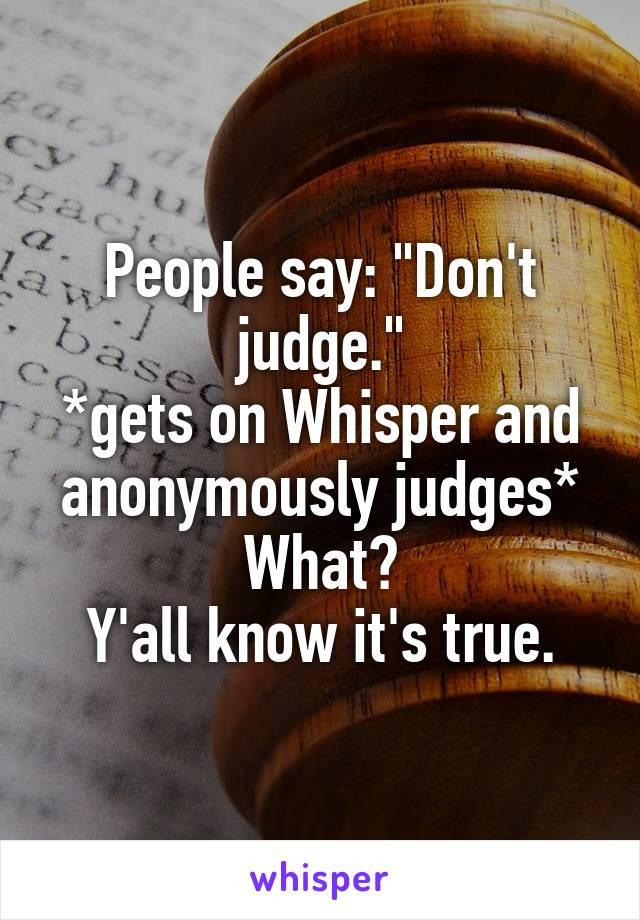 """People say: """"Don't judge."""" *gets on Whisper and anonymously judges* What? Y'all know it's true."""