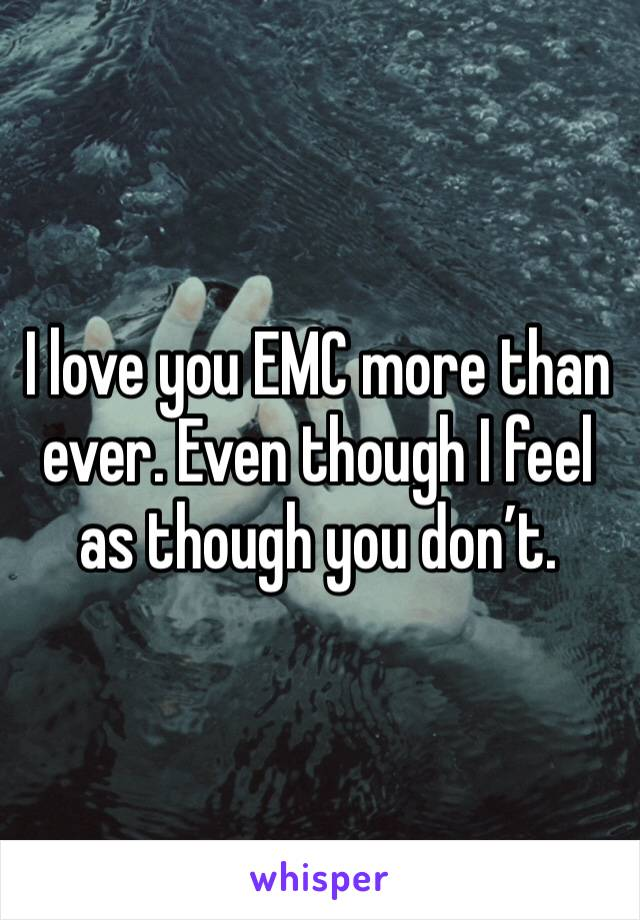I love you EMC more than ever. Even though I feel as though you don't.