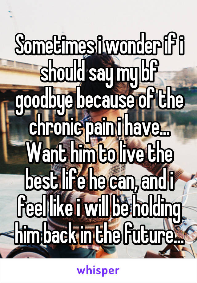 Sometimes i wonder if i should say my bf goodbye because of the chronic pain i have... Want him to live the best life he can, and i feel like i will be holding him back in the future...