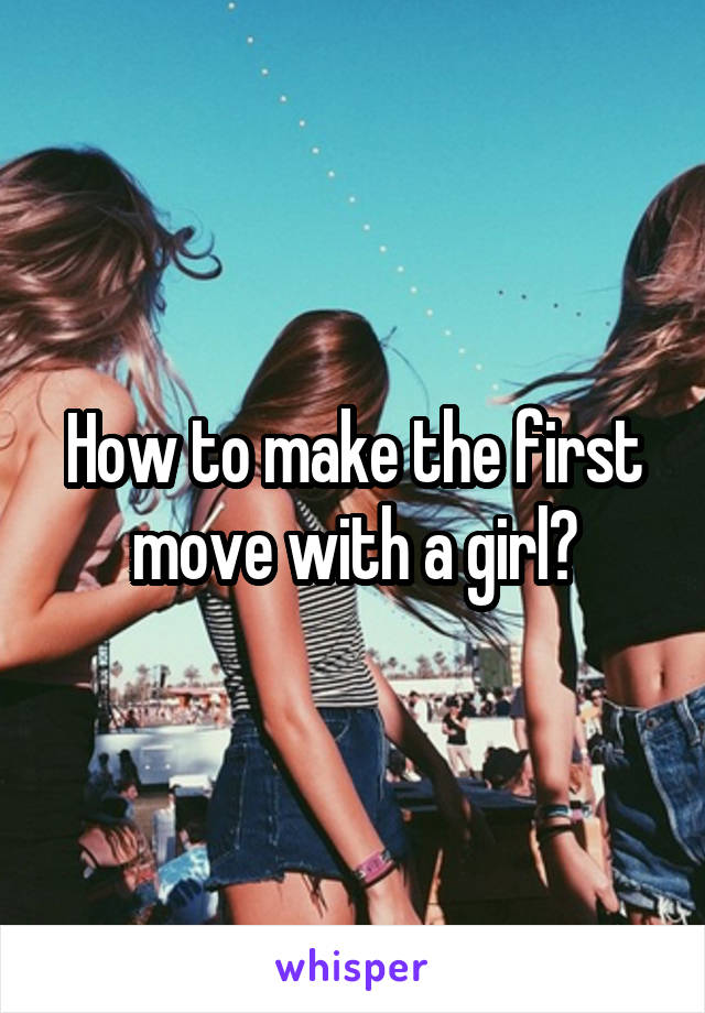 How to make the first move with a girl?