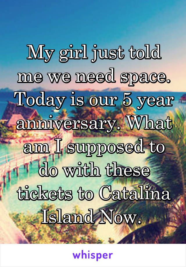 My girl just told me we need space. Today is our 5 year anniversary. What am I supposed to do with these tickets to Catalina Island Now.