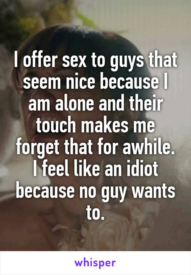 I offer sex to guys that seem nice because I am alone and their touch makes me forget that for awhile. I feel like an idiot because no guy wants to.